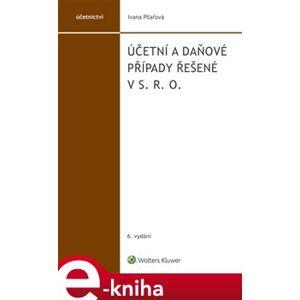 Účetní a daňové případy řešené v s. r. o.. 6. vydání - Ivana Pilařová e-kniha