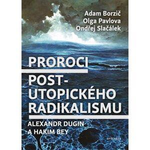 Proroci postutopického radikalismu. Alexandr Dugin a Hakim Bey - Adam Borzič, Olga Pavlova, Ondřej Slačálek