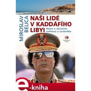Naši lidé v Kaddáfího Libyi. Nejen o zbraních, semtexu a Lockerbie - Miroslav Belica e-kniha