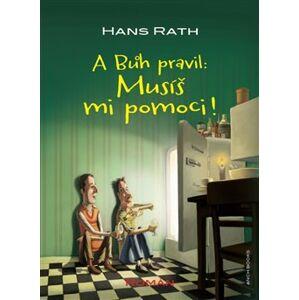 A Bůh pravil: Musíš mi pomoci! - Hans Rath