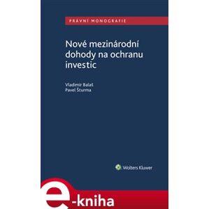 Nové mezinárodní dohody na ochranu investic - Vladimír Balaš, Pavel Šturma