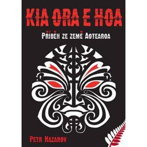 Kia Ora E Hoa. Příběh ze země Aotearoa - Petr Nazarov