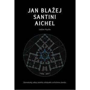 Jan Blažej Santini Aichel. Geometrický odkaz českého středověku vrcholnému baroku - Ladislav Moučka