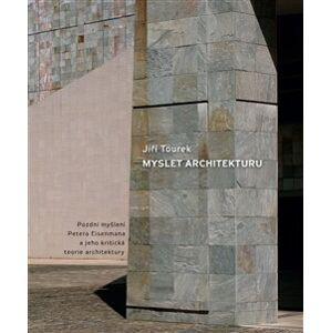 Myslet architekturu. Pozdní myšlení Petera Eisenmana a jeho kritická teorie architektury - Jiří Tourek