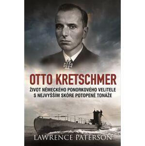 Otto Kretschmer. Život německého ponorkového velitele s nejvyšším skóre potopené tonáže - Lawrence Paterson