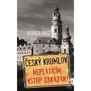 Český Krumlov. Neplatícím vstup zakázán! - Oldřich Brož