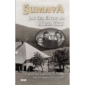 Šumava - Jak šel život na Březníku. Vzpomínky a obrázky ze života lidí na šumavské samotě - Jitka Maršálková