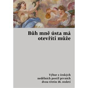 Bůh mně ústa má otevříti může. Výbor z českých nedělních postil prvních dvou třetin 18. století