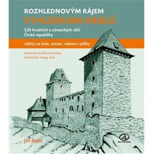 Rozhlednovým rájem - Vyhlídkami králů. 120 hradních a zámeckých věží České republiky - Jiří Štekl