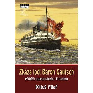 Zkáza lodi Baron Gautsch. příběh jadranského Titaniku - Miloš Pilař