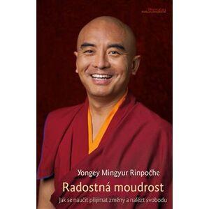 Radostná moudrost. Jak se naučit přijímat změny a nalézt svobodu - Mingyur Yongey