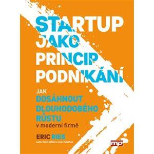 Startup jako princip podnikání. Jak dosáhnout dlouhodobého růstu v moderní firmě - Eric Ries