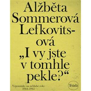 I vy jste v tomhle pekle?. Vzpomínky na neblahé roky 1944–1945 - Alžběta Sommerová Lefkovitsová