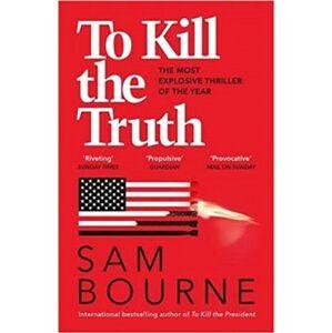 To Kill the Truth - Sam Bourne