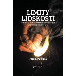Limity lidskosti. Politika a sociální praxe kolektivního násilí v českých zemích 1944–1946 - Jaromír Mrňka