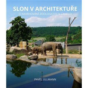 Slon v architektuře. O navrhování zoologických zahrad - Pavel Ullmann