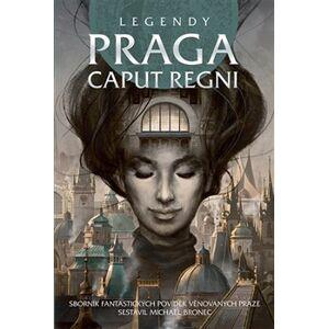 Legendy: Praga caput regni. Sborník fantastických povídek věnovaných Praze - kolektiv autorů