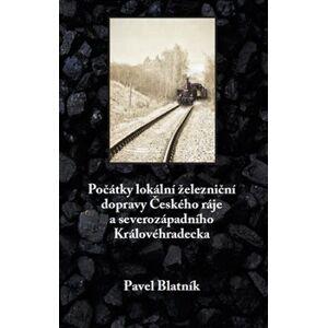 Počátky lokální železniční dopravy Českého ráje a severozápadního Královéhradecka - Pavel Blatník