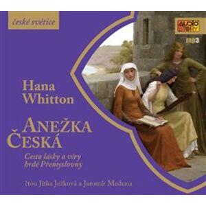 Anežka Česká. Cesta lásky a víry hrdé Přemyslovny, CD - Hana Whitton