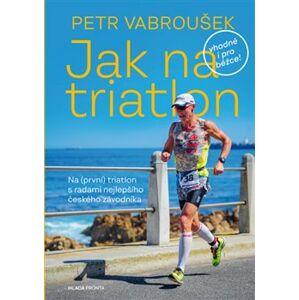 Jak na triatlon. Na (první) triatlon s radami nejlepšího českého závodníka - Petr Vabroušek