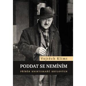 Poddat se nemíním. Příběh knihtiskařů Krylových - Vojtěch Klimt