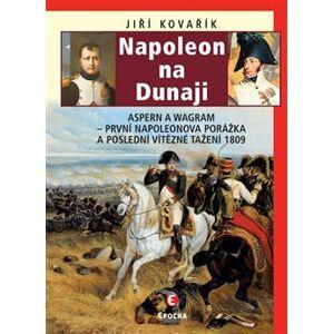 Napoleon na Dunaji. Aspern a Wagram První Napoleonova porážka a poslední vítězné tažení 1809 - Jiří Kovařík