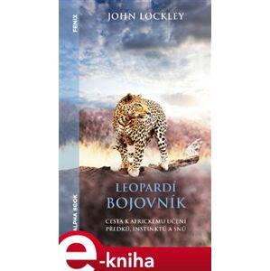 Leopardí bojovník. Cesta k africkému učení předků, instinktů a snů - John Lockley