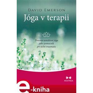 Jóga v terapii. Trauma-sensitivní jóga jako pomocník při léčbě traumatu - David Emerson