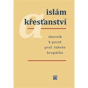 Islám a křesťanství. Sborník k poctě prof. Luboše Kropáčka