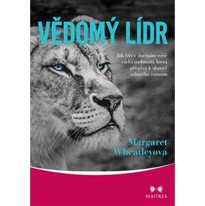 Vědomý lídr. Jak být v dnešním světě vůdčí osobností, která přispívá k obnově zdravého rozumu - Margaret Wheatleyová