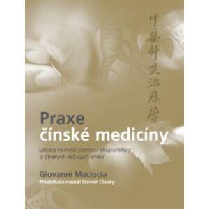 Praxe čínské medicíny. Léčba onemocnění pomocí akupunktury a čínských léčivých směsí - Giovanni Maciocia