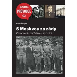 S Moskvou za zády. Zpravodajci – parašutisté – partyzáni - Pavel Šmejkal