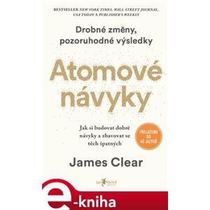 Atomové návyky. Jak budovat dobré návyky a zbavovat se těch špatných - James Clear