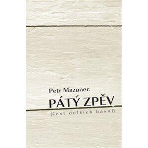 Pátý zpěv. šest delších básní - Petr Mazanec