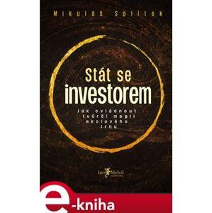 Stát se investorem. Jak ovládnout tvůrčí magii akciového trhu - Mikuláš Splítek