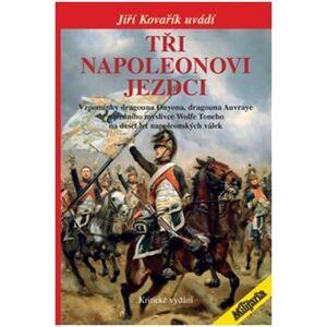 Tři Napoleonovi jezdci. Vzpomínky dragouna Onyona, dragouna Auvraye a jízdního myslivce Wolfe Toneho na deset let napoleonských válek