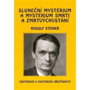 Sluneční mystérium a mystérium smrti a zmrtvýchvstání. Exoterické a esoterické křesťanství - Rudolf Steiner