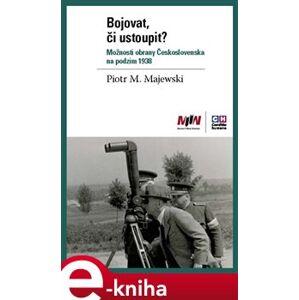 Bojovat, či ustoupit? Možnosti obrany Československa na podzim 1938 - Piotr Maciej Majewski