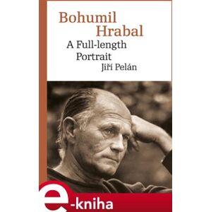 Bohumil Hrabal. A Full-length Portrait - Jiří Pelán e-kniha