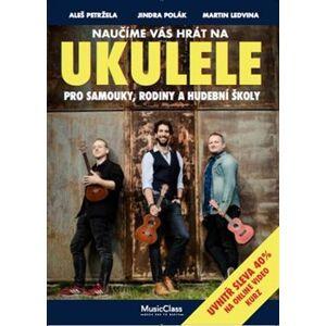Naučíme vás hrát na ukulele. Pro samouky, rodiny a hudební školy - Aleš Petržela, Jindra Polák, Martin Ledvina