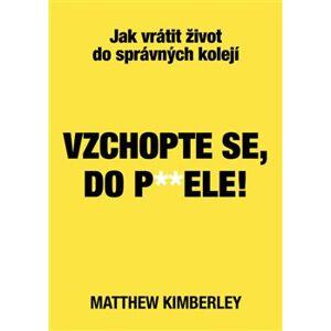 Vzchopte se, do p**dele!. Jak vrátit život do správných kolejí - Matthew Kimberley