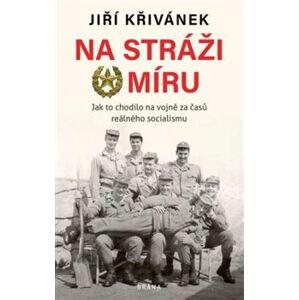 Na stráži míru. Jak to chodilo na vojně za časů reálného socialismu - Jiří Křivánek