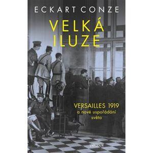 Velká iluze. Versailles 1919 a nové uspořádání světa - Eckart Conze
