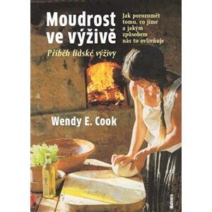 Moudrost ve výživě. Jak porozumět tomu, co jíme a jakým způsobem nás to ovlivňuje - Wendy E. Cook