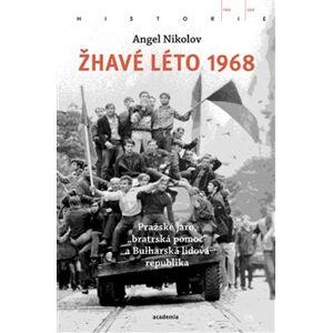 """Žhavé léto 1968. Pražské jaro, """"bratrská pomoc"""" a Bulharská lidová republika - Angel Nikolov"""