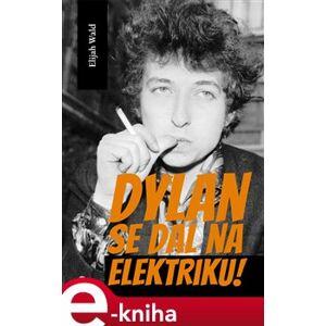Dylan se dal na elektriku!. Newport, Seeger, Dylan a noc, která rozdělila 60. léta minulého století - Elijah Wald