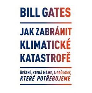 Jak zabránit klimatické katastrofě. Řešení, která máme, a průlomy, které potřebujeme - Bill Gates
