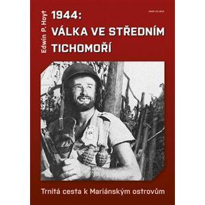 1944: Válka ve středním Tichomoří. Trnitá cesta k Mariánským ostrovům - Edwin P. Hoyt