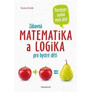 Zábavná matematika a logika pro bystré děti - Václav Fořtík