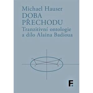 Doba přechodu. Tranzitní ontologie a dílo Alaina Badioua - Michael Hauser